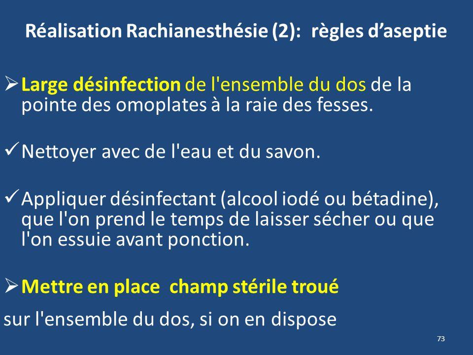 73 Réalisation Rachianesthésie (2): règles daseptie Large désinfection de l'ensemble du dos de la pointe des omoplates à la raie des fesses. Nettoyer