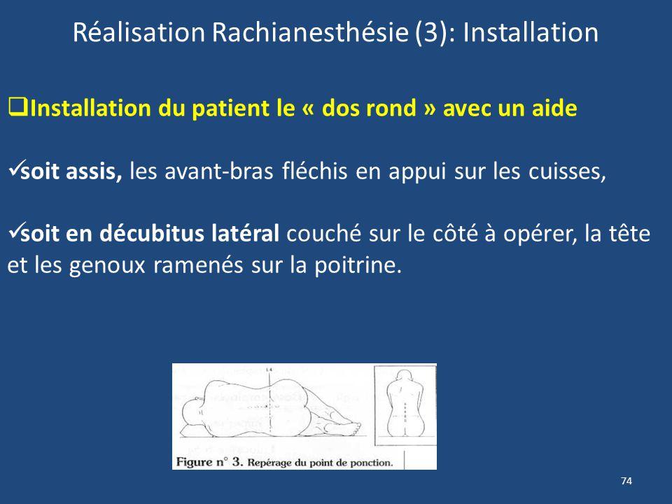 74 Réalisation Rachianesthésie (3): Installation Installation du patient le « dos rond » avec un aide soit assis, les avant-bras fléchis en appui sur