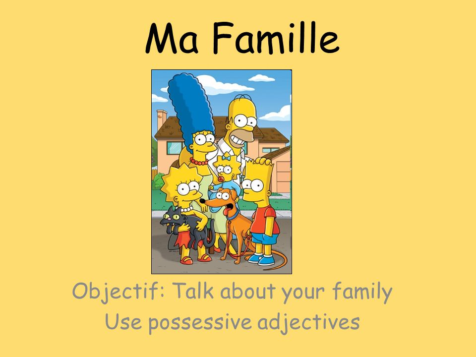 Ma Famille Objectif: Talk about your family Use possessive adjectives