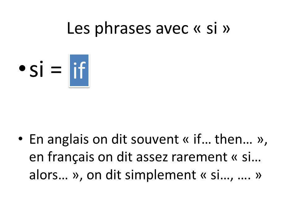 si = En anglais on dit souvent « if… then… », en français on dit assez rarement « si… alors… », on dit simplement « si…, …. » if