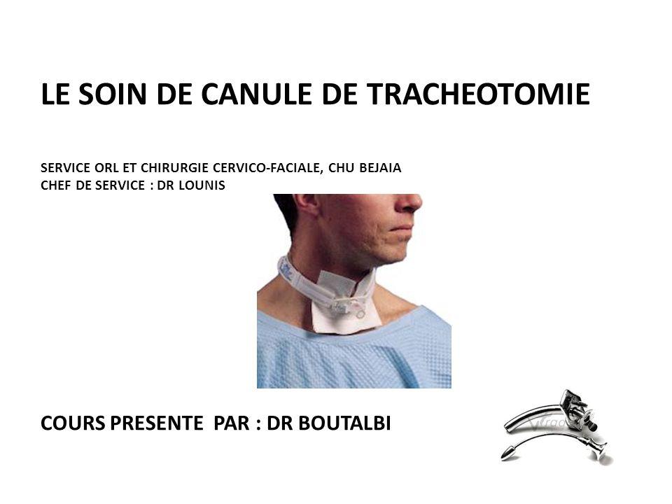 LE SOIN DE CANULE DE TRACHEOTOMIE SERVICE ORL ET CHIRURGIE CERVICO-FACIALE, CHU BEJAIA CHEF DE SERVICE : DR LOUNIS COURS PRESENTE PAR : DR BOUTALBI