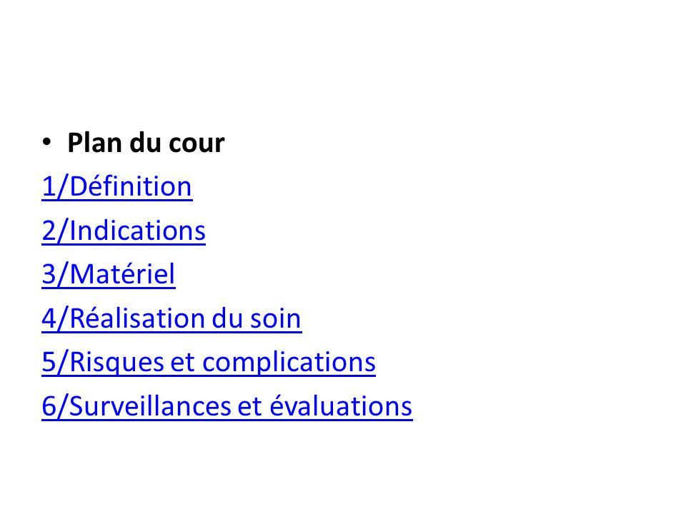 Plan du cour 1/Définition 2/Indications 3/Matériel 4/Réalisation du soin 5/Risques et complications 6/Surveillances et évaluations