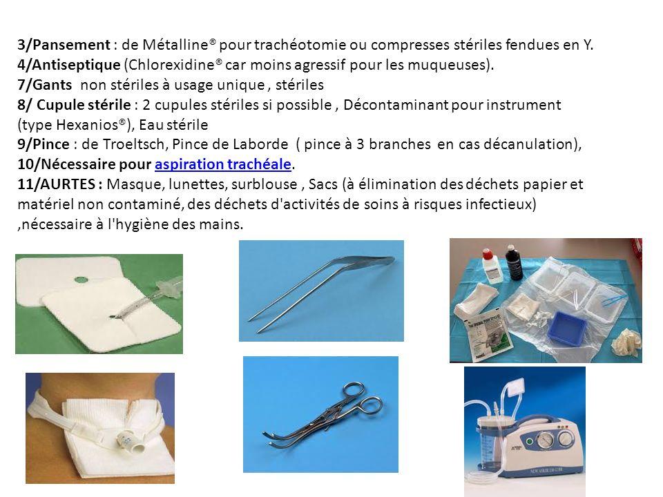 3/Pansement : de Métalline® pour trachéotomie ou compresses stériles fendues en Y. 4/Antiseptique (Chlorexidine® car moins agressif pour les muqueuses
