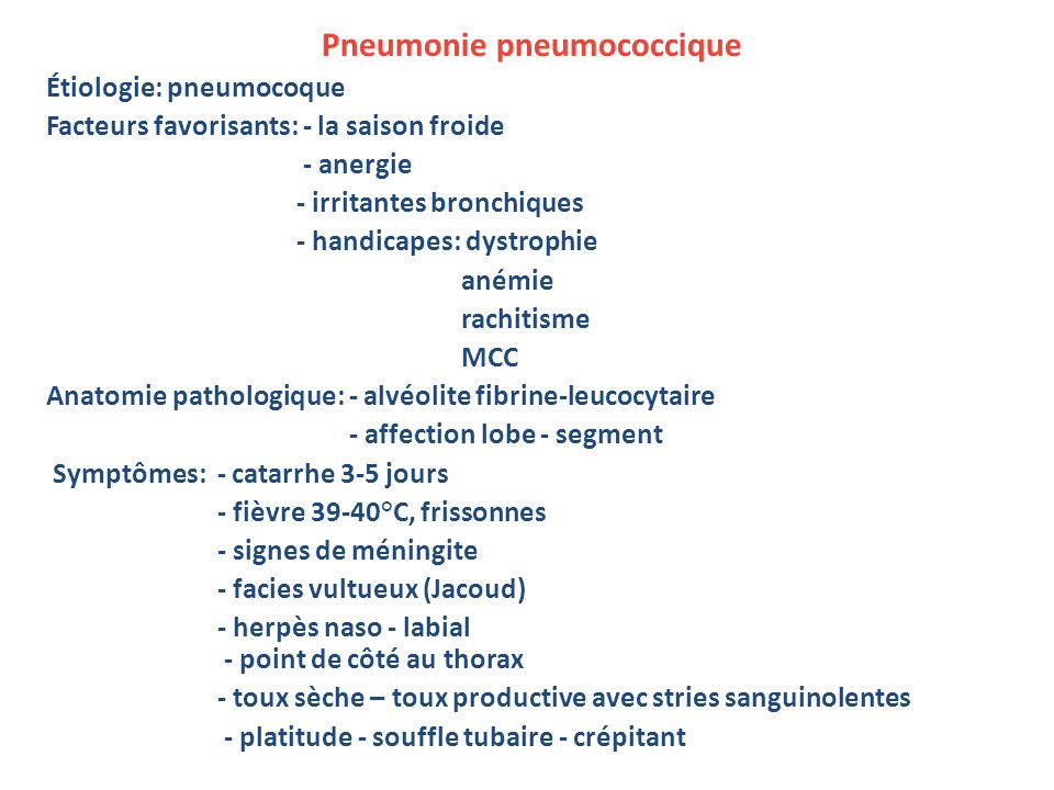 Pneumonie pneumococcique Étiologie: pneumocoque Facteurs favorisants: - la saison froide - anergie - irritantes bronchiques - handicapes: dystrophie anémie rachitisme MCC Anatomie pathologique: - alvéolite fibrine-leucocytaire - affection lobe - segment Symptômes: - catarrhe 3-5 jours - fièvre 39-40°C, frissonnes - signes de méningite - facies vultueux (Jacoud) - herpès naso - labial - point de côté au thorax - toux sèche – toux productive avec stries sanguinolentes - platitude - souffle tubaire - crépitant