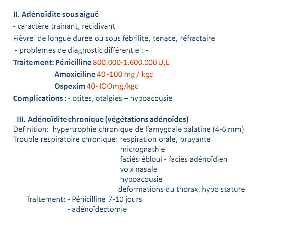 PHARYNGITE STREPTOCOCCIQUE Streptocoque B hémolytique group A - après lâge de 2 ans Symptômes: - fièvre 39-40 °C - dysphagie - maux abdominaux, vomissements - exsudat pultacé : - folliculaire - cryptique Diagnostic: - aspect clinique - examen local - exsudat avec mise en évidence de SH - la distance ASLO> 400 U Todd Complications: précoce = abcès pharyngien, amygdalien = otite, septicémie à distance = RAA, GNA Traitement: - Pénicilline G 800.000-1.600.000 U.I.