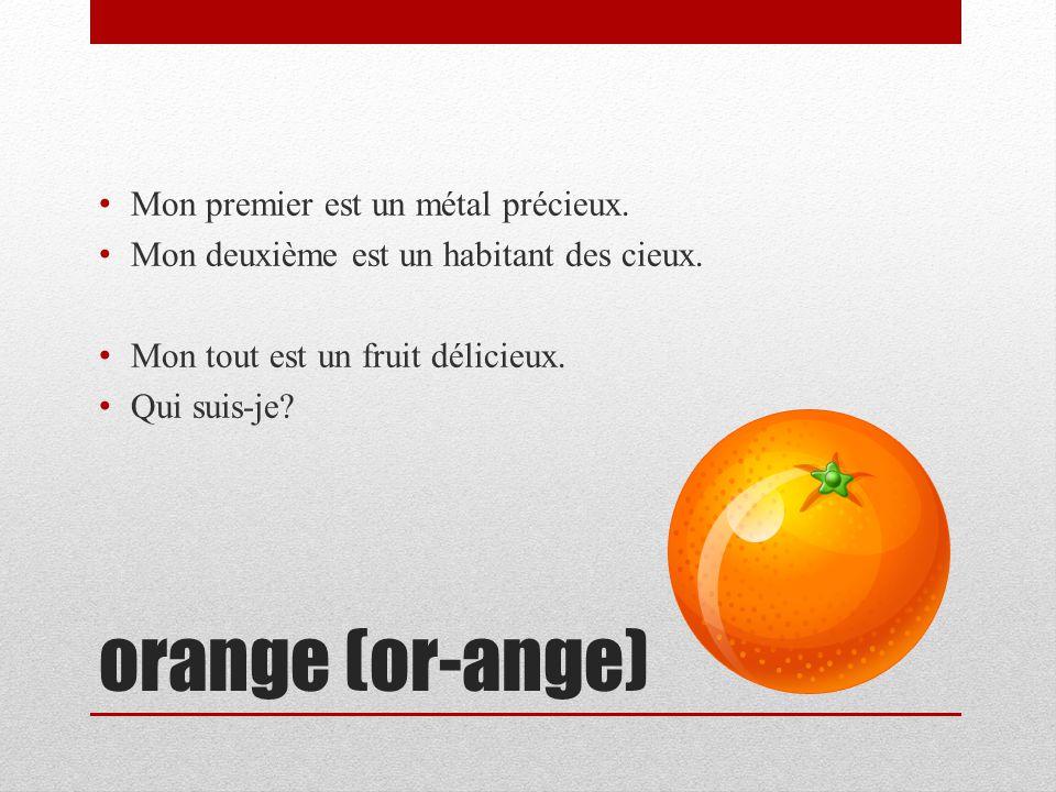 orange (or-ange) Mon premier est un métal précieux. Mon deuxième est un habitant des cieux. Mon tout est un fruit délicieux. Qui suis-je?