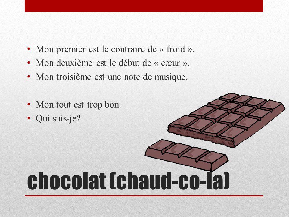 chocolat (chaud-co-la) Mon premier est le contraire de « froid ». Mon deuxième est le début de « cœur ». Mon troisième est une note de musique. Mon to
