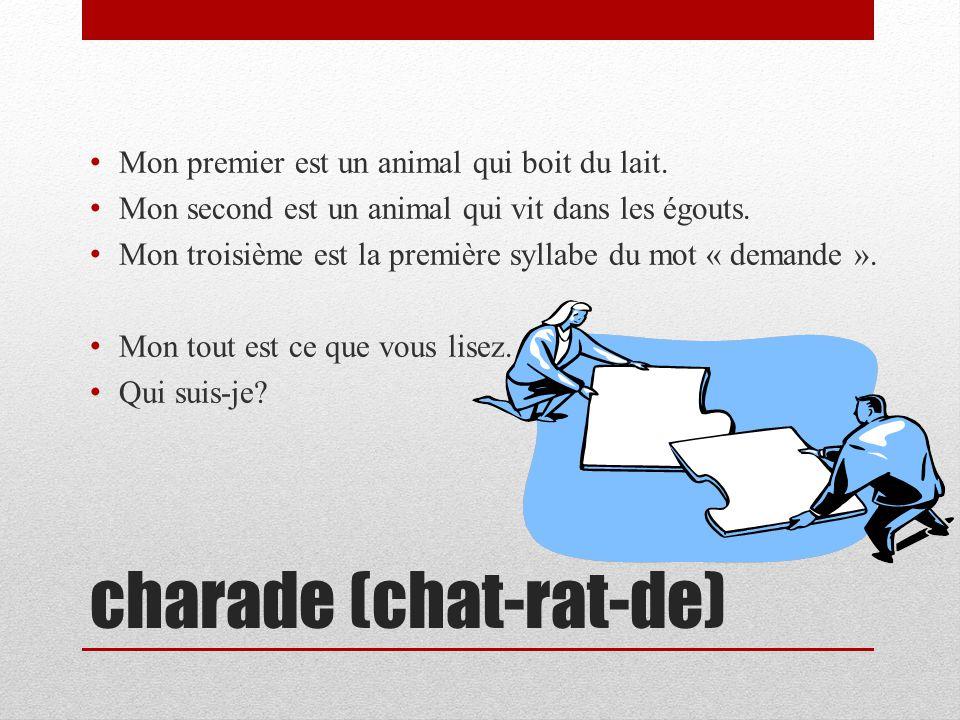 charade (chat-rat-de) Mon premier est un animal qui boit du lait. Mon second est un animal qui vit dans les égouts. Mon troisième est la première syll