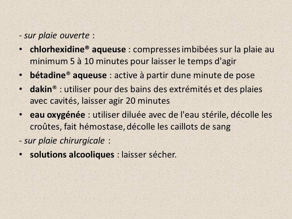 - sur plaie ouverte : chlorhexidine® aqueuse : compresses imbibées sur la plaie au minimum 5 à 10 minutes pour laisser le temps d'agir bétadine® aqueu
