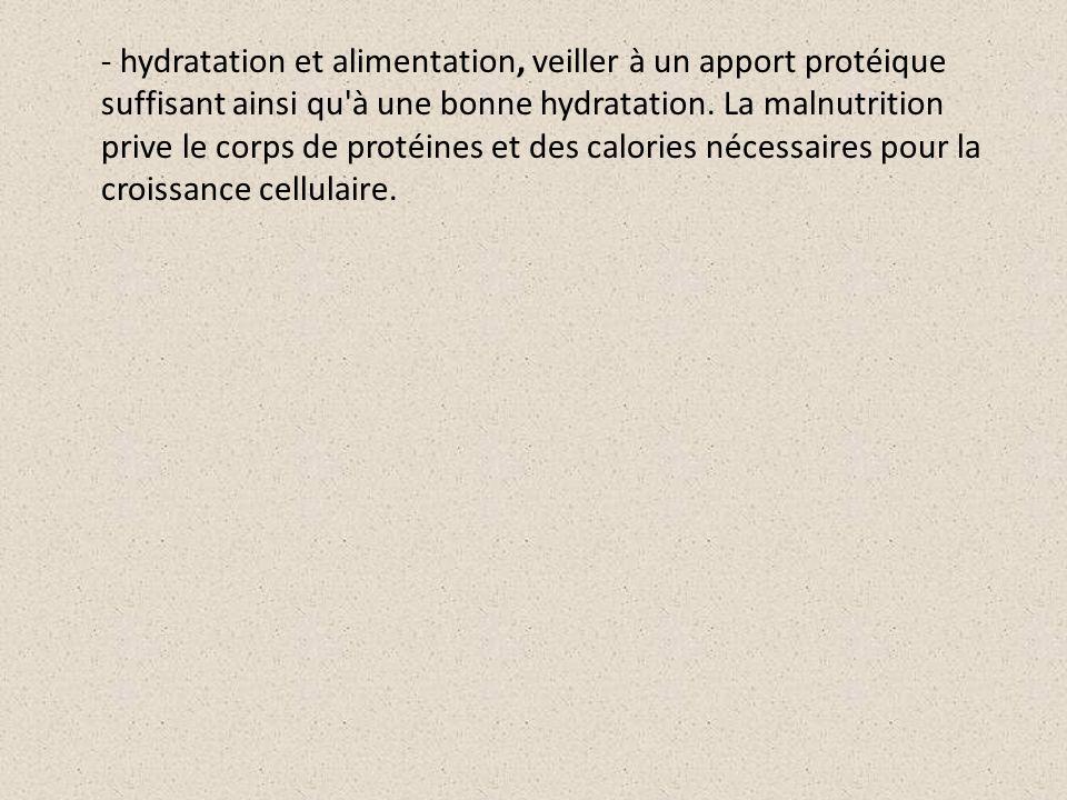 - hydratation et alimentation, veiller à un apport protéique suffisant ainsi qu'à une bonne hydratation. La malnutrition prive le corps de protéines e