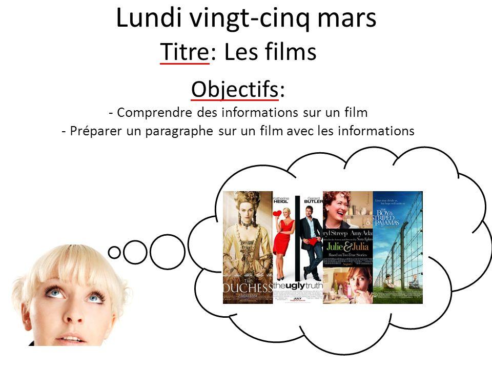 Lundi vingt-cinq mars Titre: Les films Objectifs: - Comprendre des informations sur un film - Préparer un paragraphe sur un film avec les informations