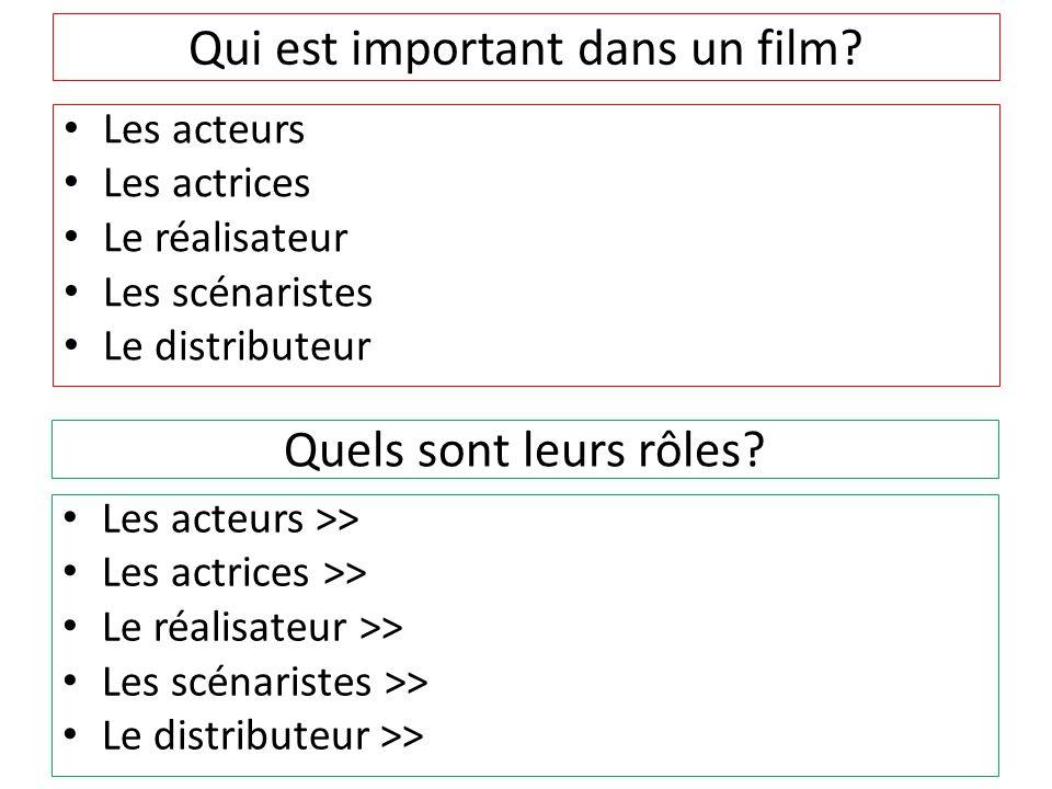 Qui est important dans un film? Les acteurs Les actrices Le réalisateur Les scénaristes Le distributeur Quels sont leurs rôles? Les acteurs >> Les act