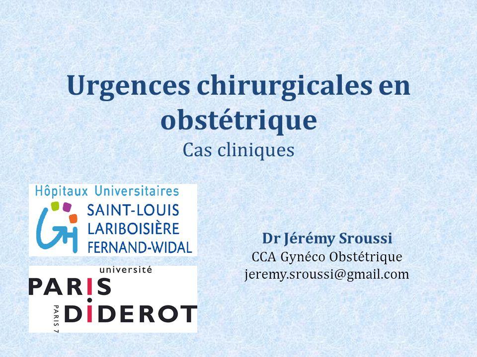Urgences chirurgicales en obstétrique Cas cliniques Dr Jérémy Sroussi CCA Gynéco Obstétrique jeremy.sroussi@gmail.com