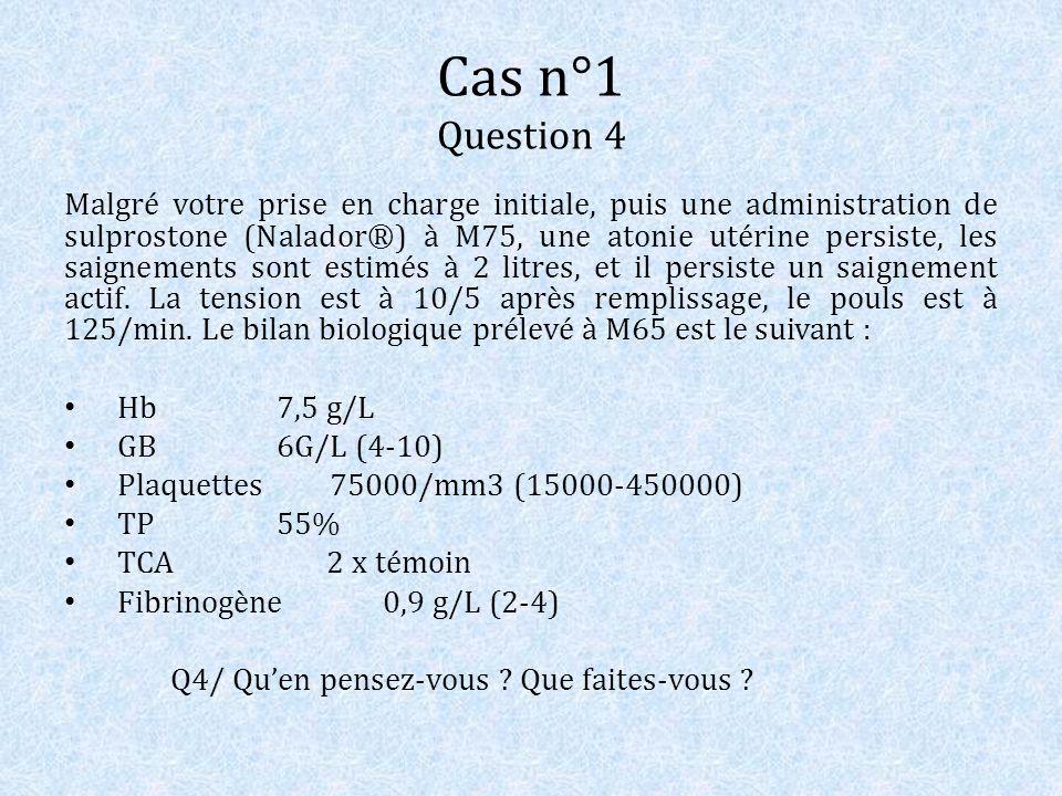 Cas n°1 Question 4 Malgré votre prise en charge initiale, puis une administration de sulprostone (Nalador®) à M75, une atonie utérine persiste, les sa