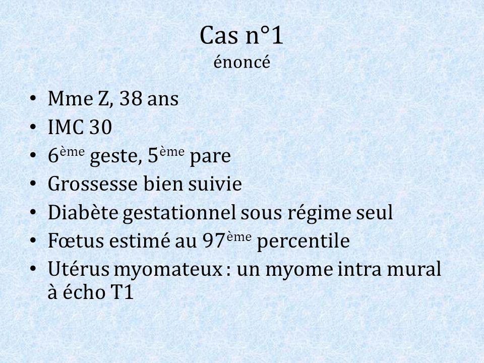 Cas n°1 énoncé Mme Z, 38 ans IMC 30 6 ème geste, 5 ème pare Grossesse bien suivie Diabète gestationnel sous régime seul Fœtus estimé au 97 ème percent