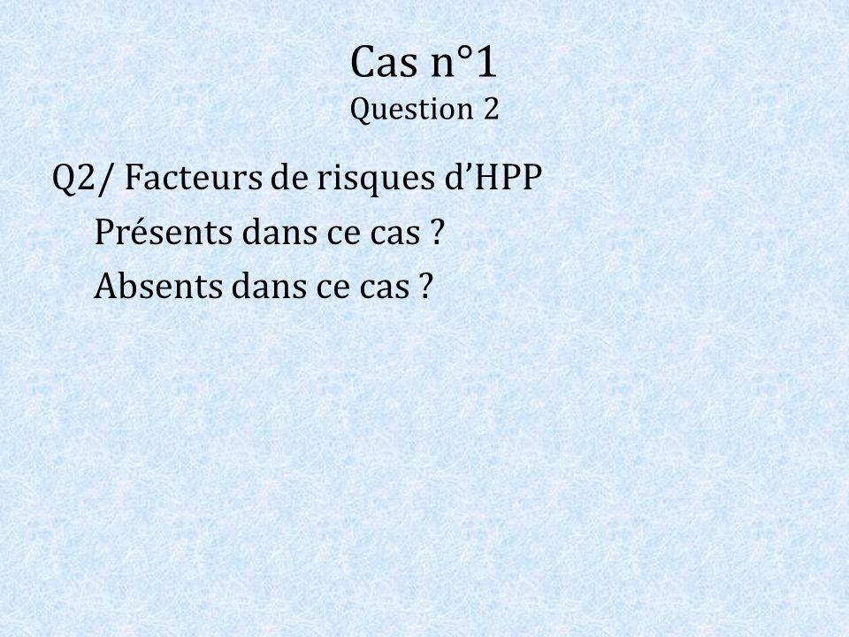 Cas n°1 Question 2 Q2/ Facteurs de risques dHPP Présents dans ce cas ? Absents dans ce cas ?