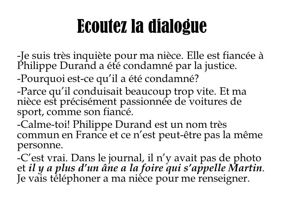 Ecoutez la dialogue -Je suis très inquiète pour ma nièce. Elle est fiancée à Philippe Durand a été condamné par la justice. -Pourquoi est-ce quil a ét