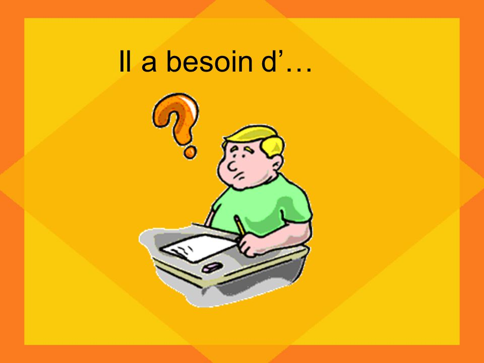 Il a besoin d…