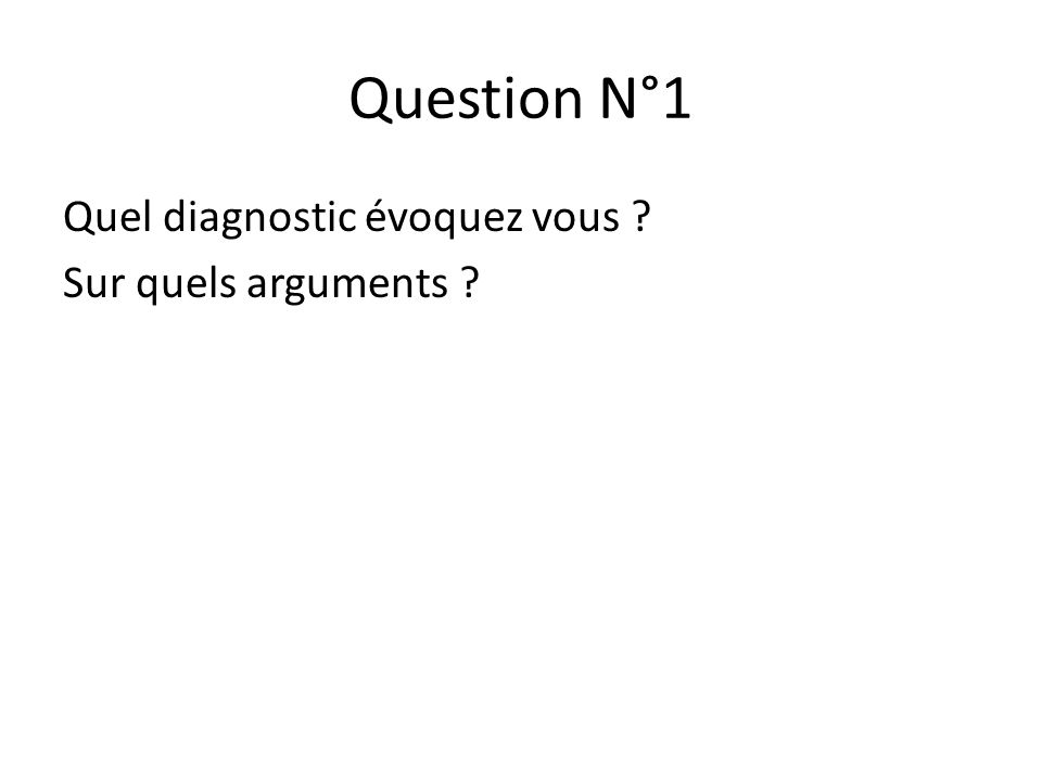 Question N°1 Quel diagnostic évoquez vous ? Sur quels arguments ?