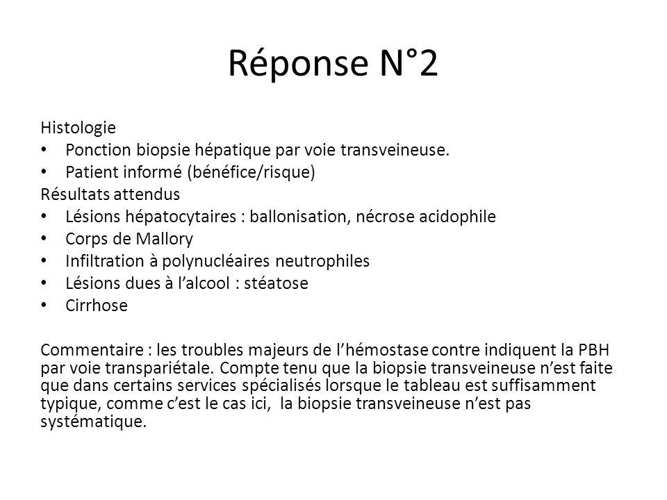 Réponse N°2 Histologie Ponction biopsie hépatique par voie transveineuse. Patient informé (bénéfice/risque) Résultats attendus Lésions hépatocytaires