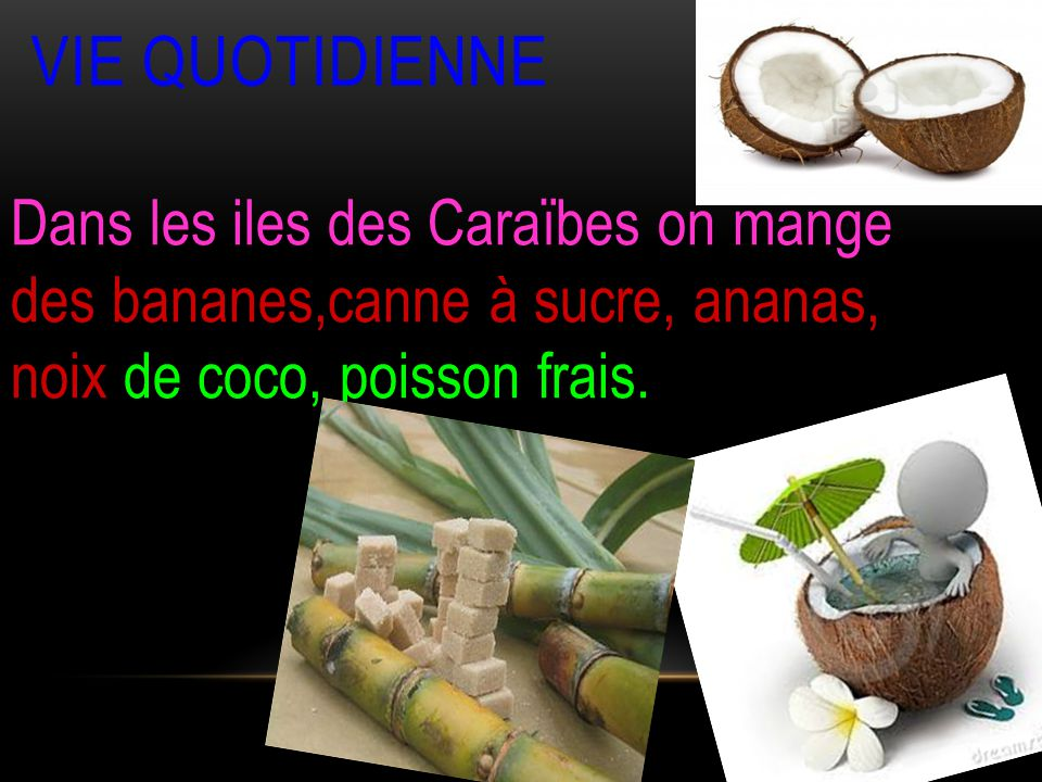 VIE QUOTIDIENNE Dans les iles des Caraïbes on mange des bananes,canne à sucre, ananas, noix de coco, poisson frais.