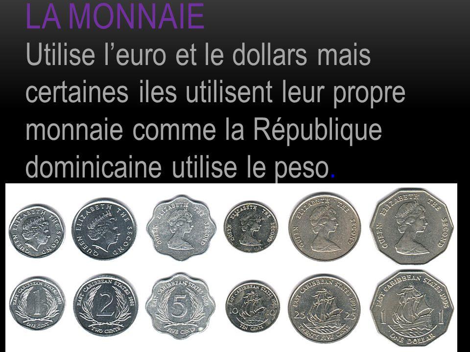 LA MONNAIE Utilise leuro et le dollars mais certaines iles utilisent leur propre monnaie comme la République dominicaine utilise le peso.