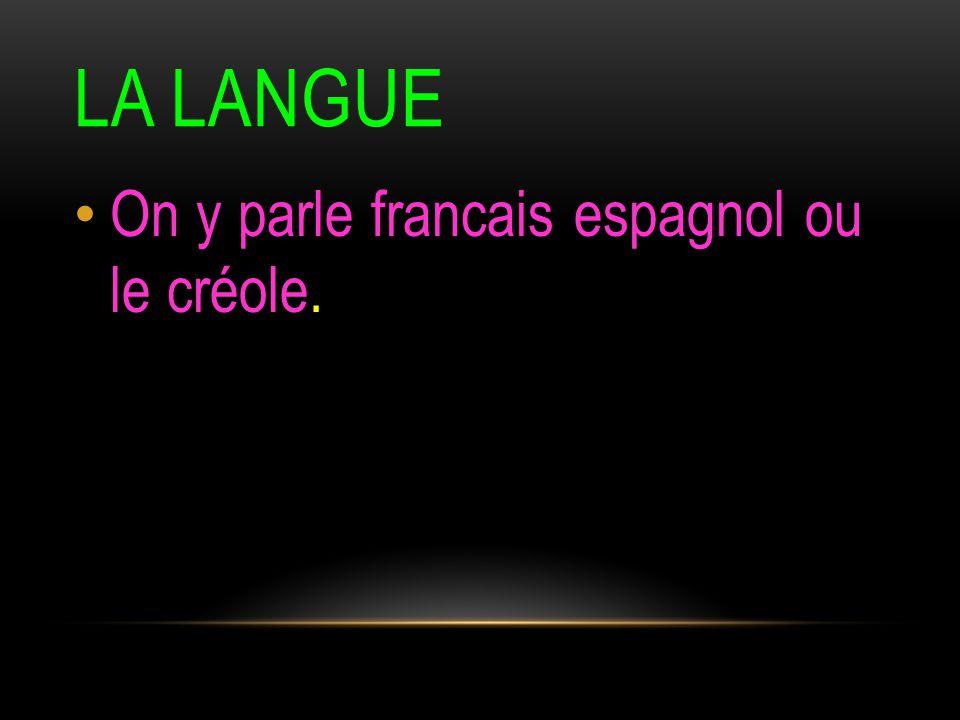 LA LANGUE On y parle francais espagnol ou le créole.