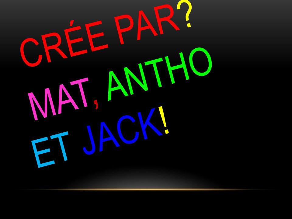 CRÉE PAR? MAT, ANTHO ET JACK!