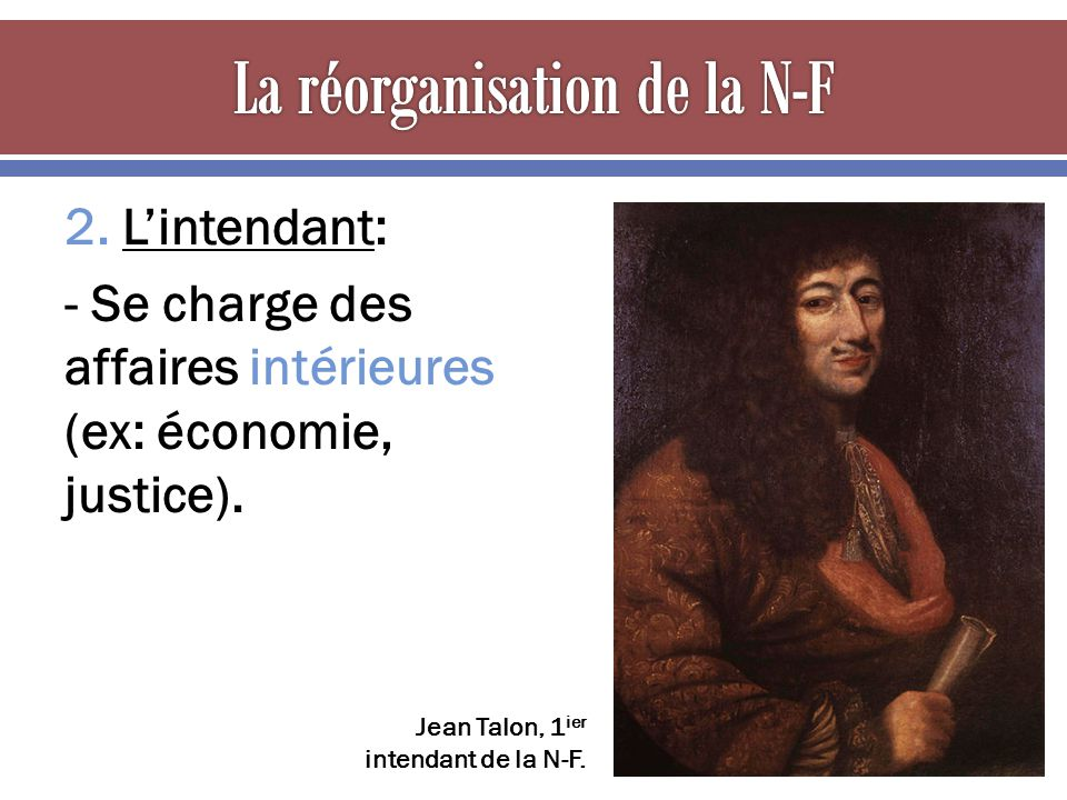 2. Lintendant: - Se charge des affaires intérieures (ex: économie, justice). Jean Talon, 1 ier intendant de la N-F.
