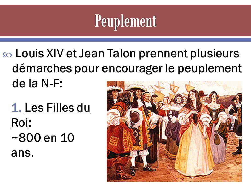 Louis XIV et Jean Talon prennent plusieurs démarches pour encourager le peuplement de la N-F: 1. Les Filles du Roi: ~800 en 10 ans.