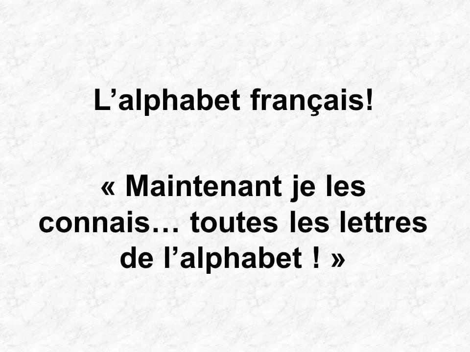 Lalphabet français! « Maintenant je les connais… toutes les lettres de lalphabet ! »