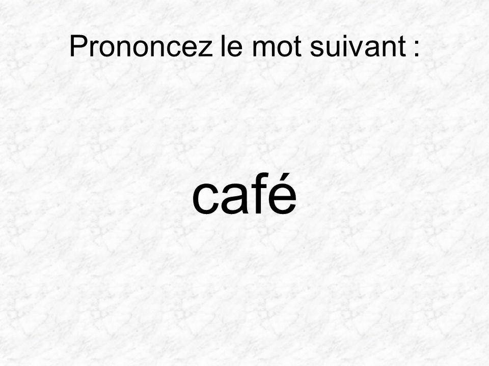 Prononcez le mot suivant : café