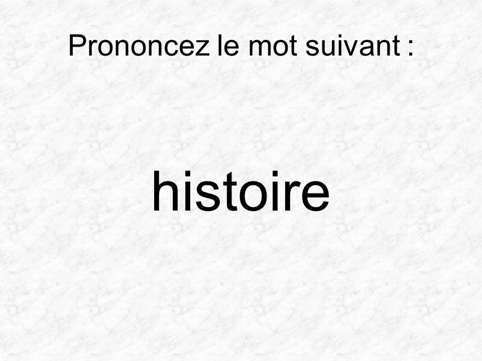 Prononcez le mot suivant : histoire