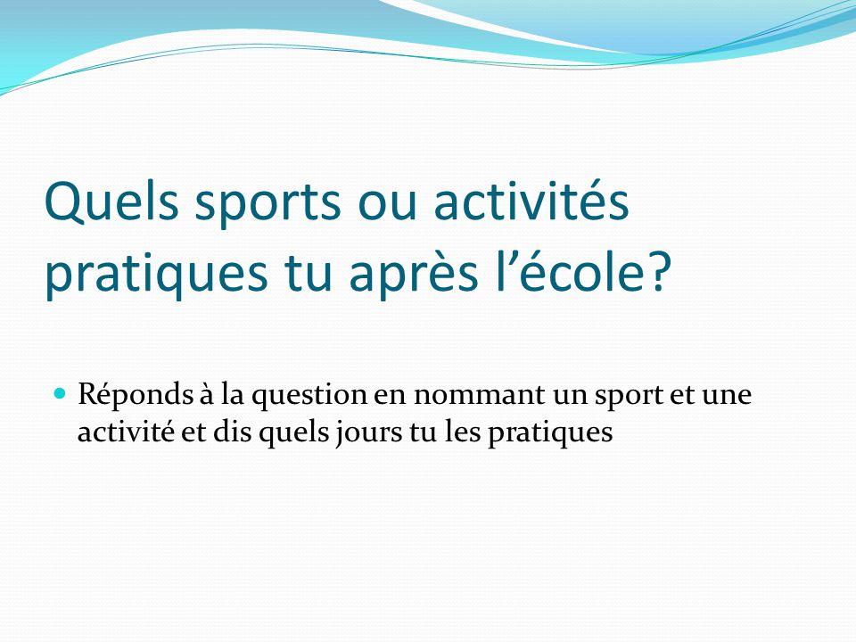 Quels sports ou activités pratiques tu après lécole? Réponds à la question en nommant un sport et une activité et dis quels jours tu les pratiques