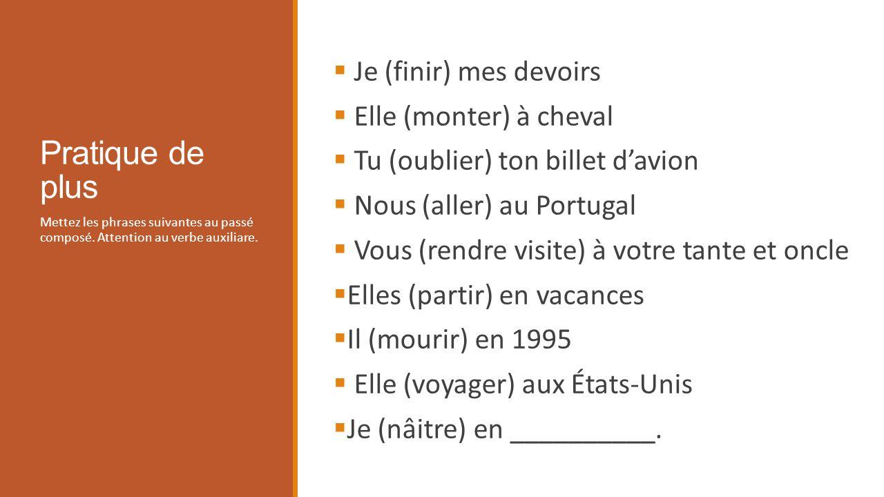 Pratique de plus Mettez les phrases suivantes au passé composé. Attention au verbe auxiliare. Je (finir) mes devoirs Elle (monter) à cheval Tu (oublie