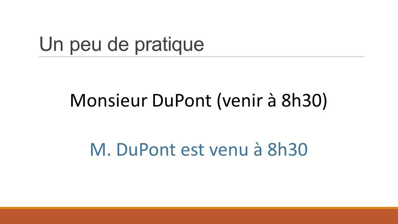 Un peu de pratique Monsieur DuPont (venir à 8h30) M. DuPont est venu à 8h30