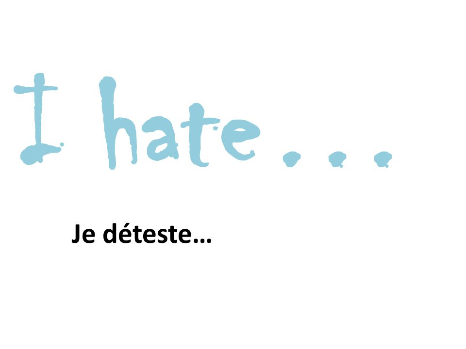 I hate… Je déteste…