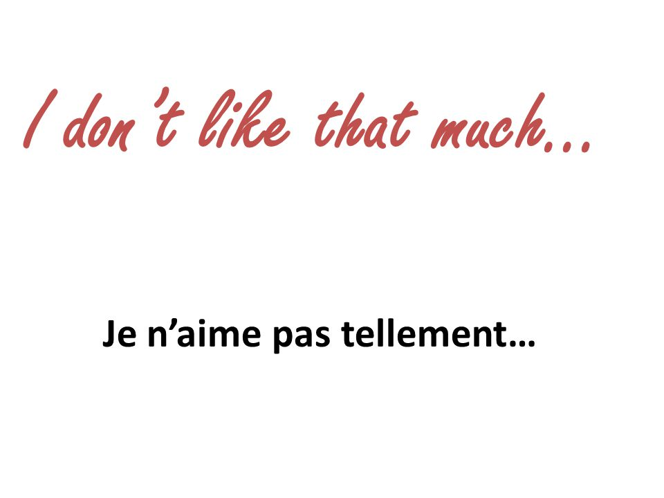 I dont like that much… Je naime pas tellement…