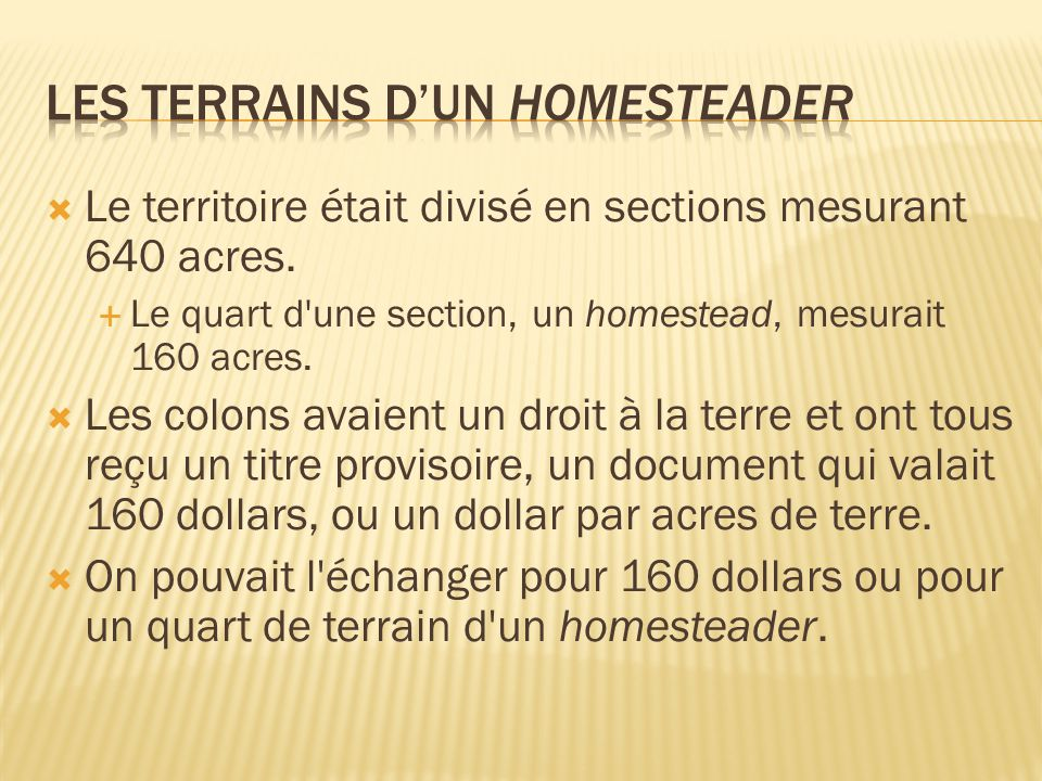 Le territoire était divisé en sections mesurant 640 acres. Le quart d'une section, un homestead, mesurait 160 acres. Les colons avaient un droit à la