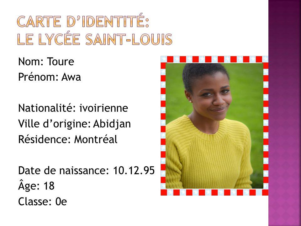 Nom: Toure Prénom: Awa Nationalité: ivoirienne Ville dorigine: Abidjan Résidence: Montréal Date de naissance: 10.12.95 Âge: 18 Classe: 0e