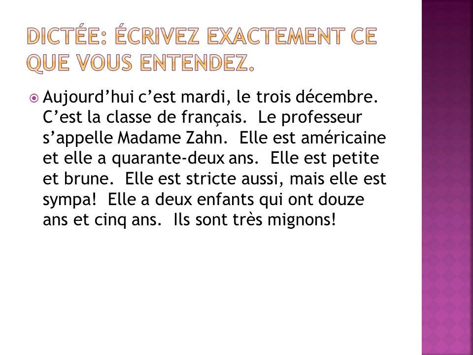 Aujourdhui cest mardi, le trois décembre. Cest la classe de français. Le professeur sappelle Madame Zahn. Elle est américaine et elle a quarante-deux