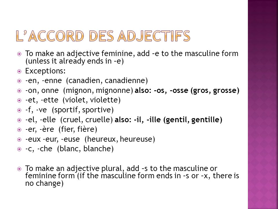 To make an adjective feminine, add –e to the masculine form (unless it already ends in –e) Exceptions: -en, -enne (canadien, canadienne) -on, onne (mi