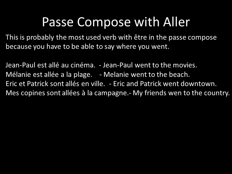Passe Compose with Aller This is probably the most used verb with être in the passe compose because you have to be able to say where you went.
