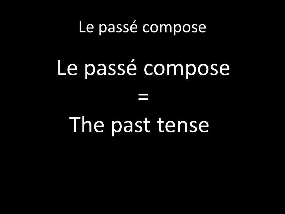 Le Passe Compose I said earlier that there are two verbs that are very important when forming the pc.
