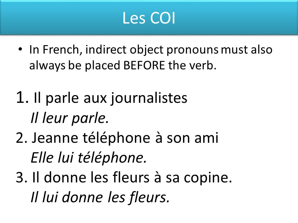 Les COI In French, indirect object pronouns must also always be placed BEFORE the verb.