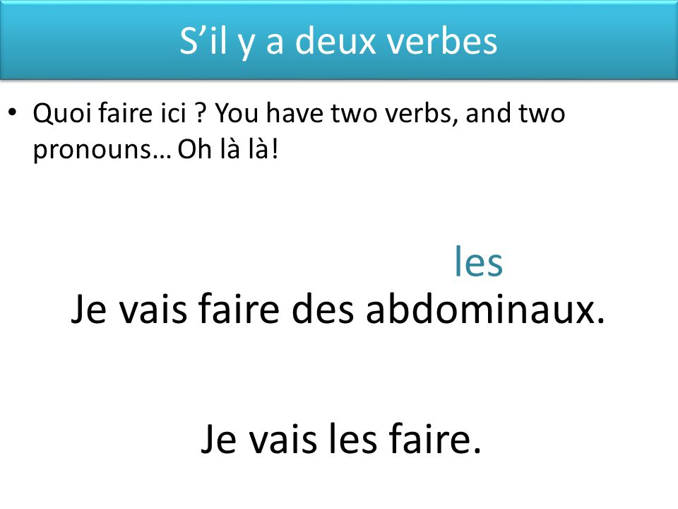 Sil y a deux verbes Quoi faire ici .You have two verbs, and two pronouns… Oh là là.
