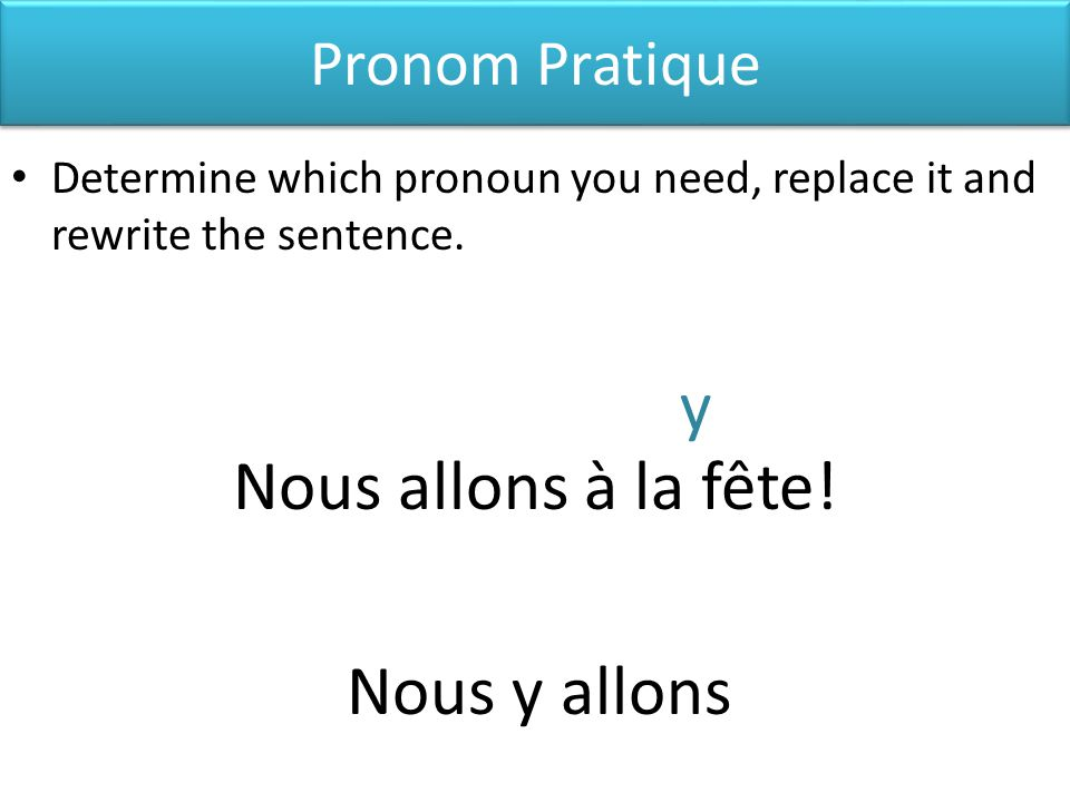 Pronom Pratique Determine which pronoun you need, replace it and rewrite the sentence.