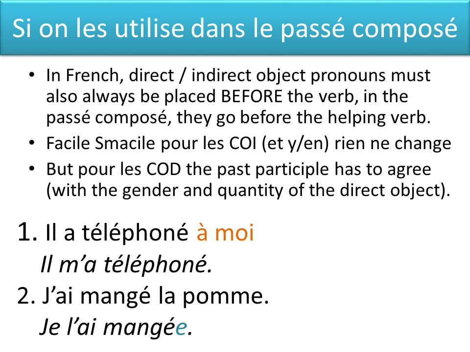 Si on les utilise dans le passé composé In French, direct / indirect object pronouns must also always be placed BEFORE the verb, in the passé composé, they go before the helping verb.