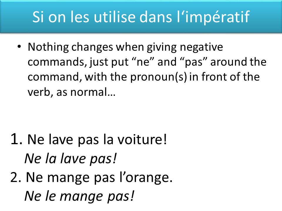 Si on les utilise dans limpératif Nothing changes when giving negative commands, just put ne and pas around the command, with the pronoun(s) in front of the verb, as normal… 1.
