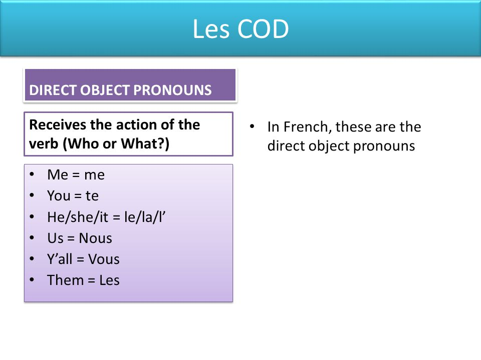 Les COD In French, direct object pronouns must always be placed BEFORE the verb.